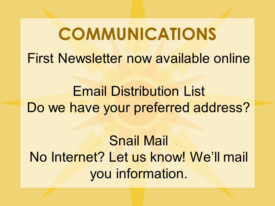 COMMUNICATIONS First Newsletter now available online Email Distribution List Do we have your preferred address.