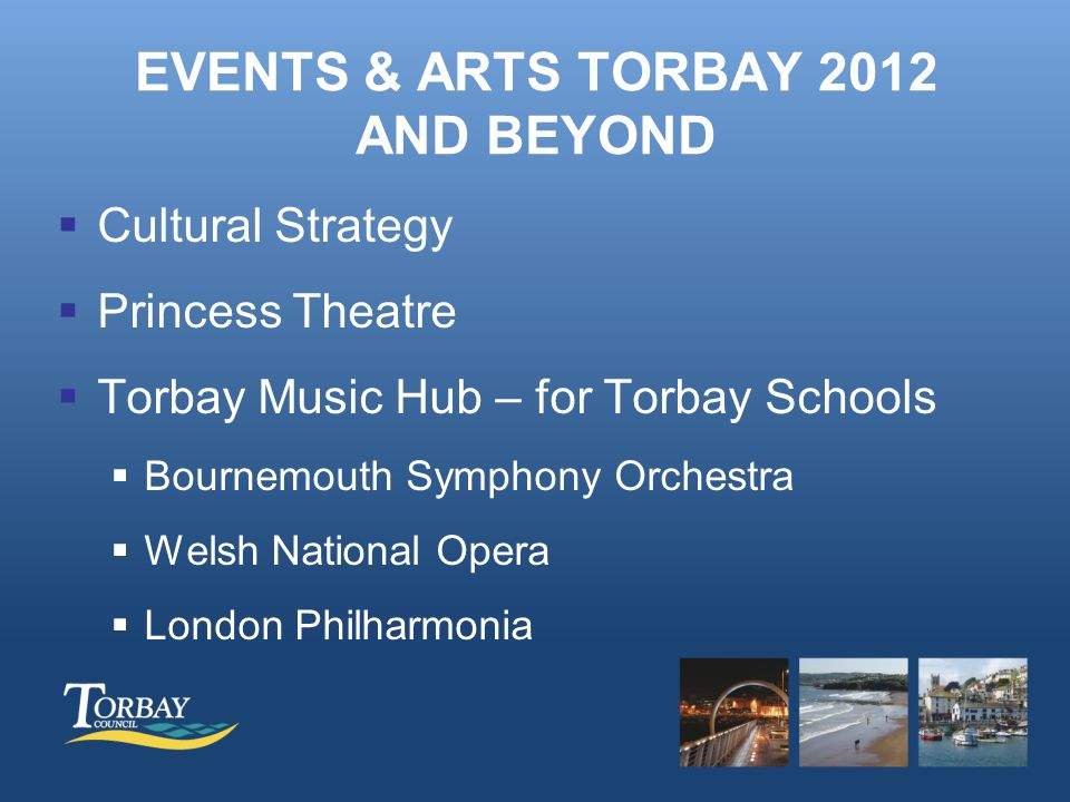 EVENTS & ARTS TORBAY 2012 AND BEYOND  Cultural Strategy  Princess Theatre  Torbay Music Hub – for Torbay Schools  Bournemouth Symphony Orchestra  Welsh National Opera  London Philharmonia -