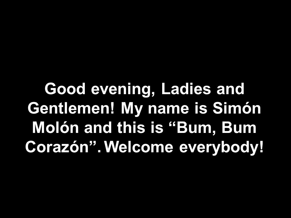Good evening, Ladies and Gentlemen. My name is Simón Molón and this is Bum, Bum Corazón .