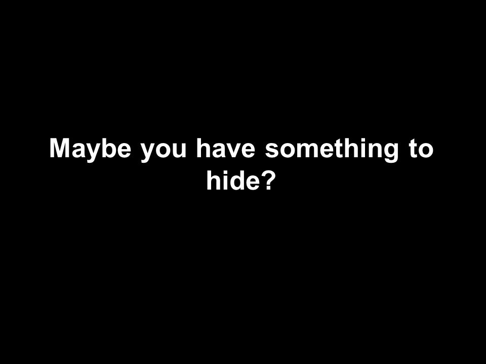 Maybe you have something to hide