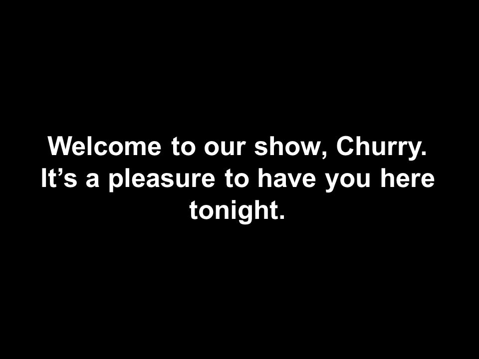 Welcome to our show, Churry. It's a pleasure to have you here tonight.