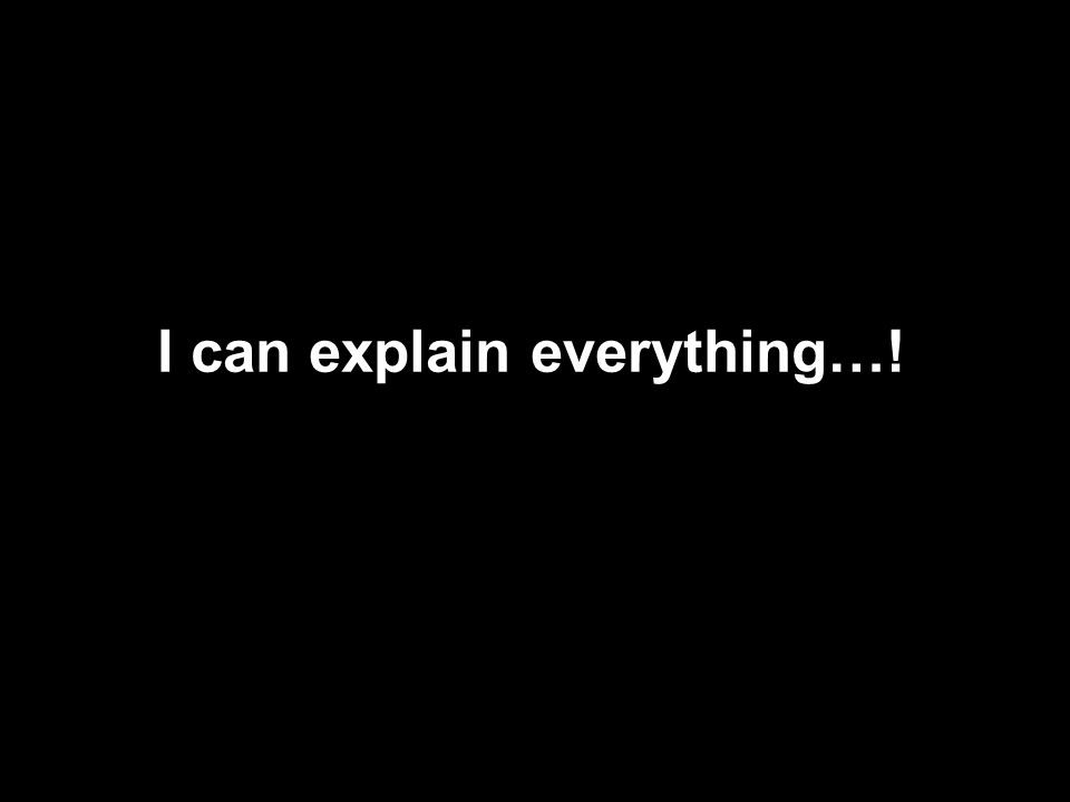 I can explain everything…!