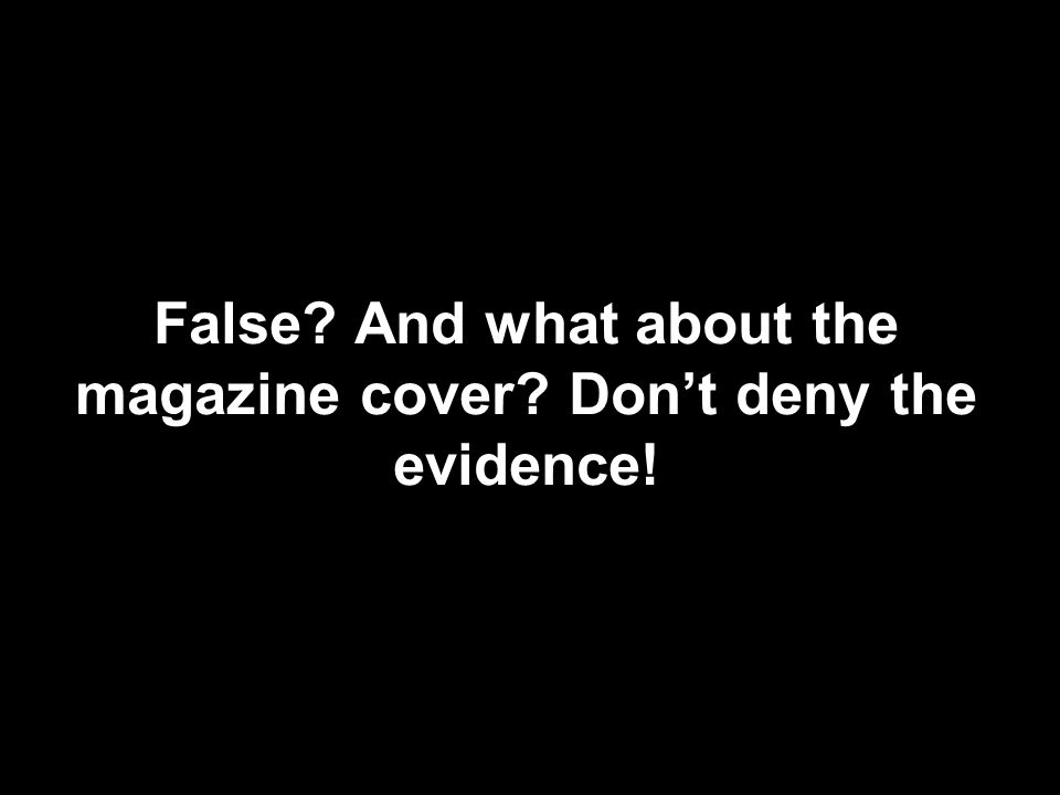 False And what about the magazine cover Don't deny the evidence!