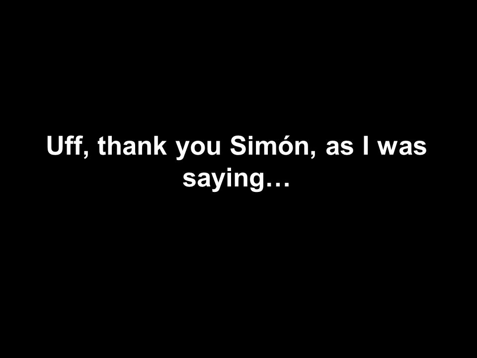 Uff, thank you Simón, as I was saying…