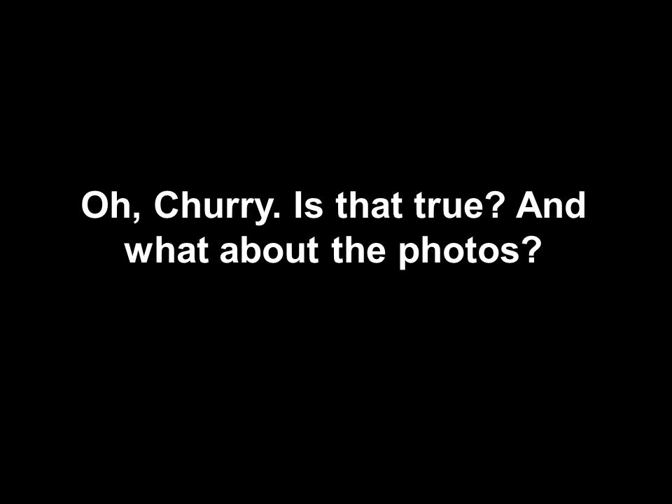 Oh, Churry. Is that true And what about the photos