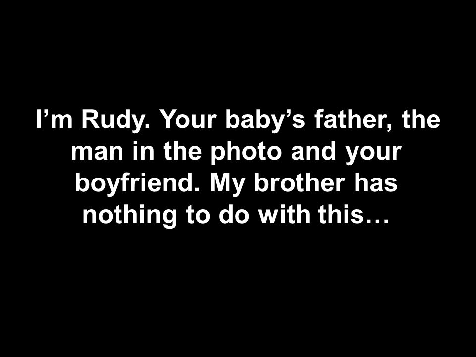 I'm Rudy. Your baby's father, the man in the photo and your boyfriend.