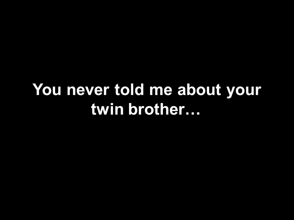 You never told me about your twin brother…