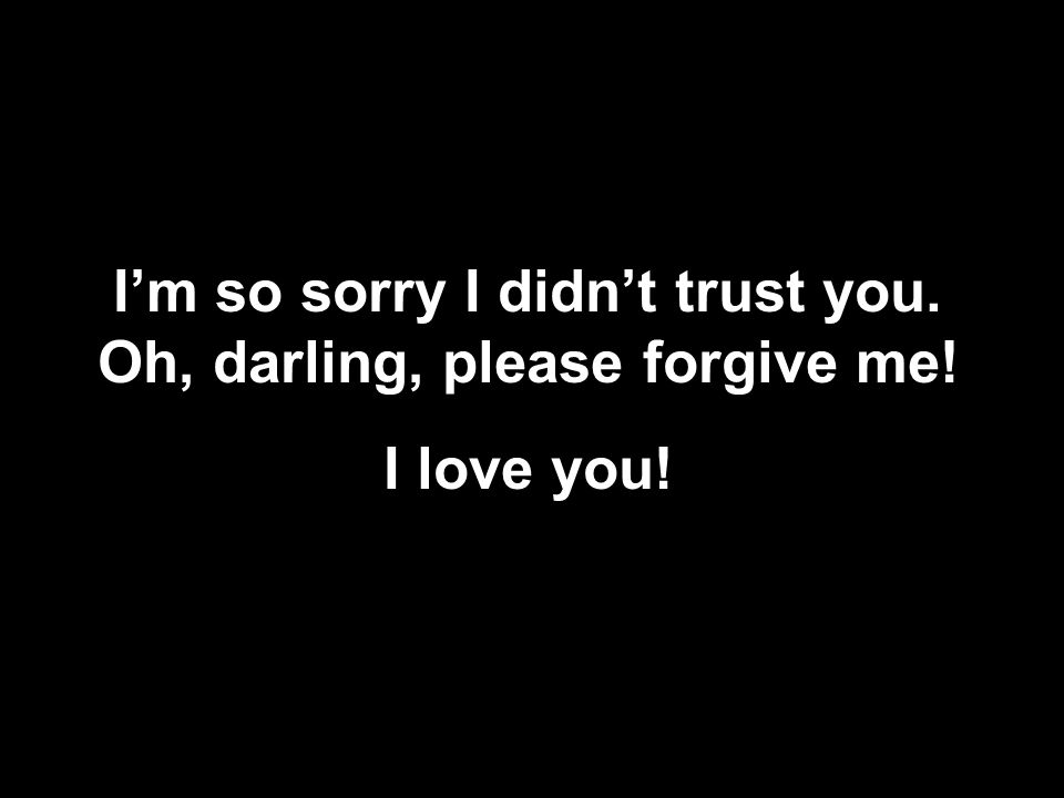 I'm so sorry I didn't trust you. Oh, darling, please forgive me! I love you!