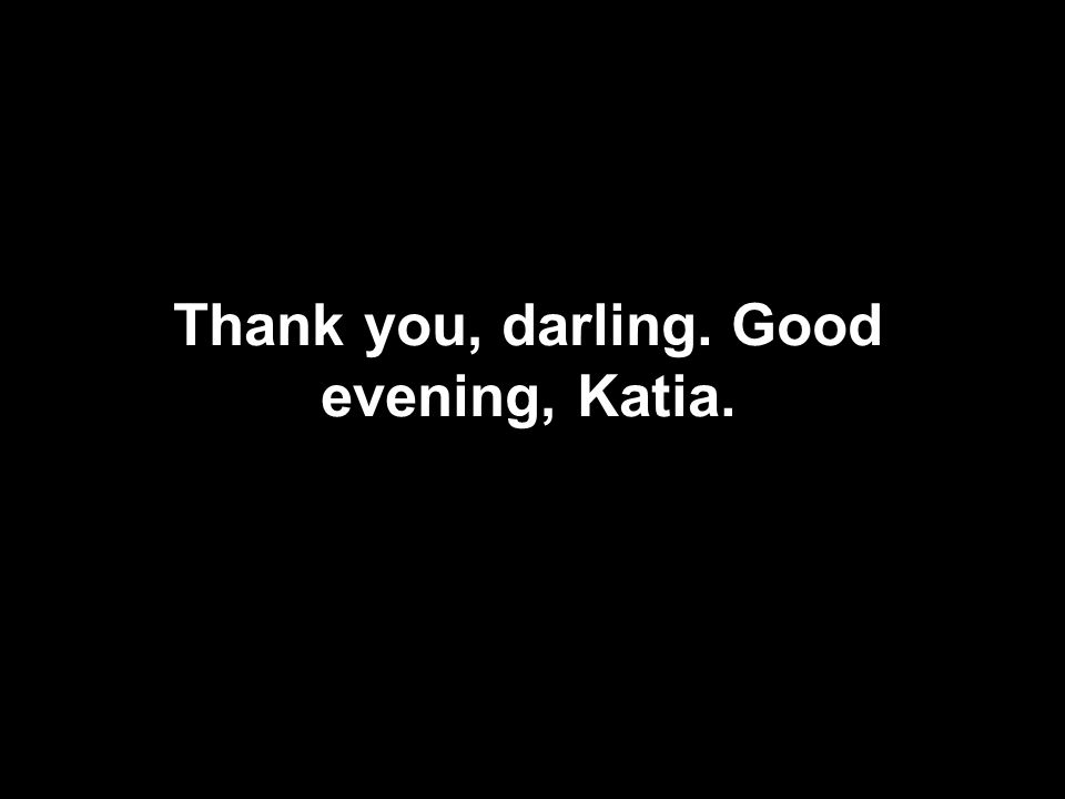 Thank you, darling. Good evening, Katia.