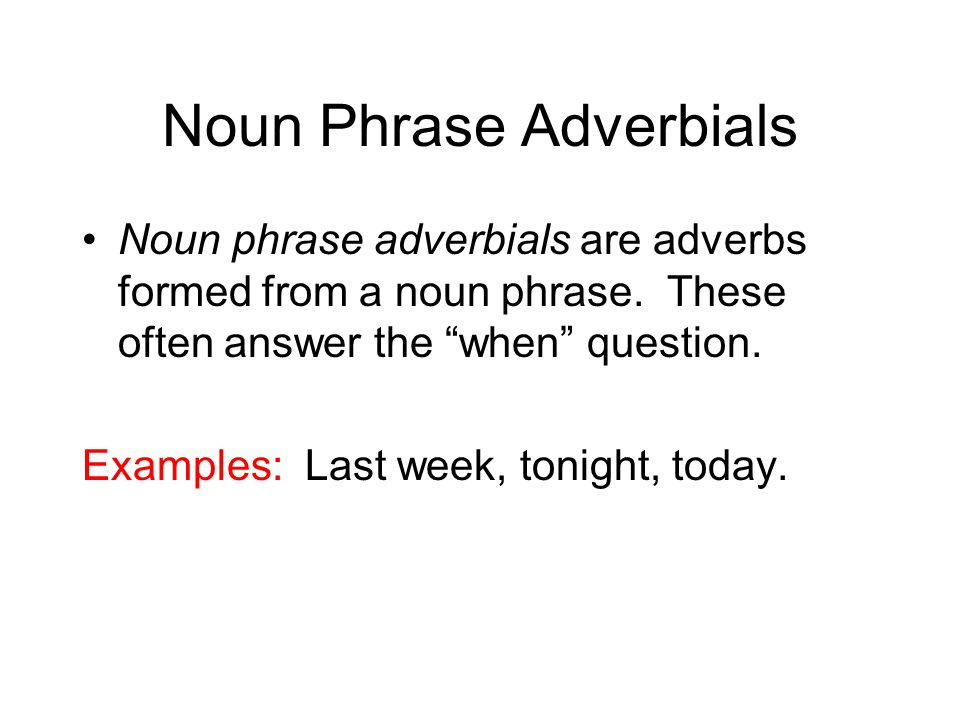 """Noun Phrase Adverbials Noun phrase adverbials are adverbs formed from a noun phrase. These often answer the """"when"""" question. Examples: Last week, toni"""