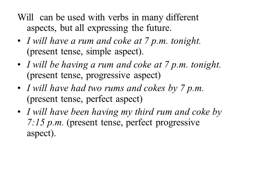 Will can be used with verbs in many different aspects, but all expressing the future. I will have a rum and coke at 7 p.m. tonight. (present tense, si