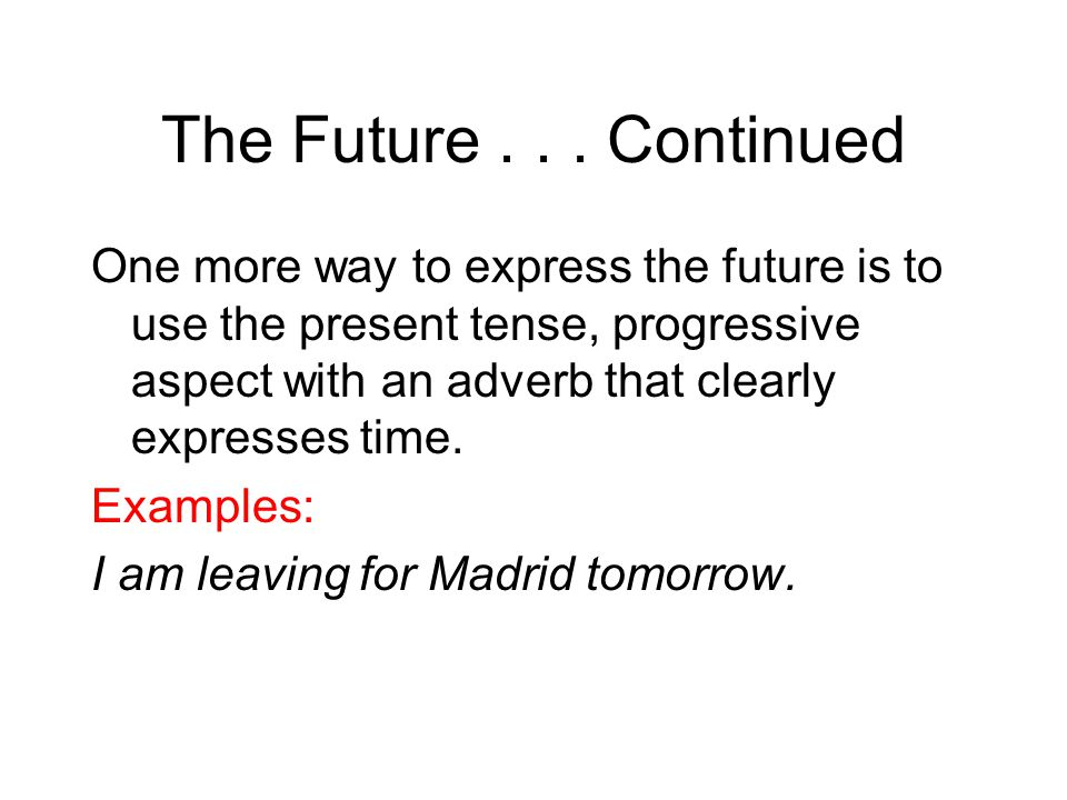 The Future... Continued One more way to express the future is to use the present tense, progressive aspect with an adverb that clearly expresses time.