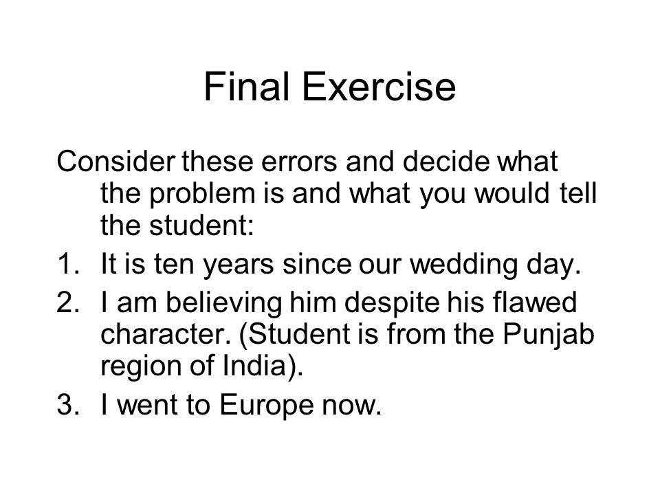 Final Exercise Consider these errors and decide what the problem is and what you would tell the student: 1.It is ten years since our wedding day.