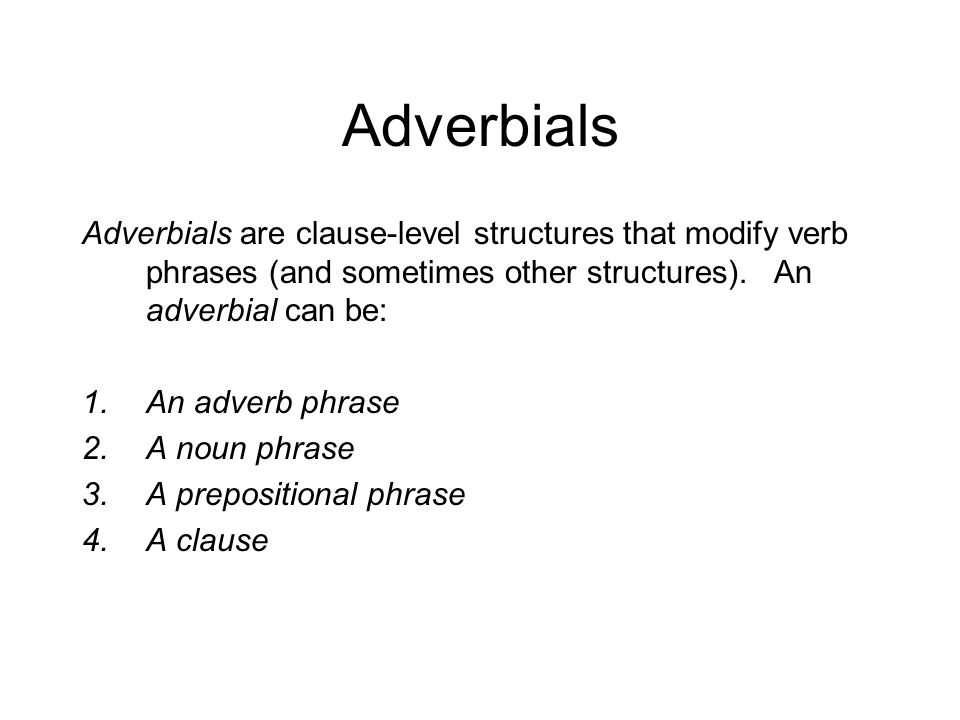 Adverbials Adverbials are clause-level structures that modify verb phrases (and sometimes other structures).
