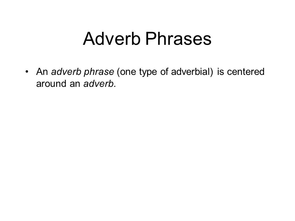 Adverb Phrases An adverb phrase (one type of adverbial) is centered around an adverb.