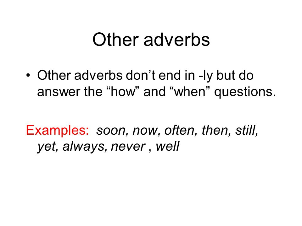 """Other adverbs Other adverbs don't end in -ly but do answer the """"how"""" and """"when"""" questions. Examples: soon, now, often, then, still, yet, always, never"""
