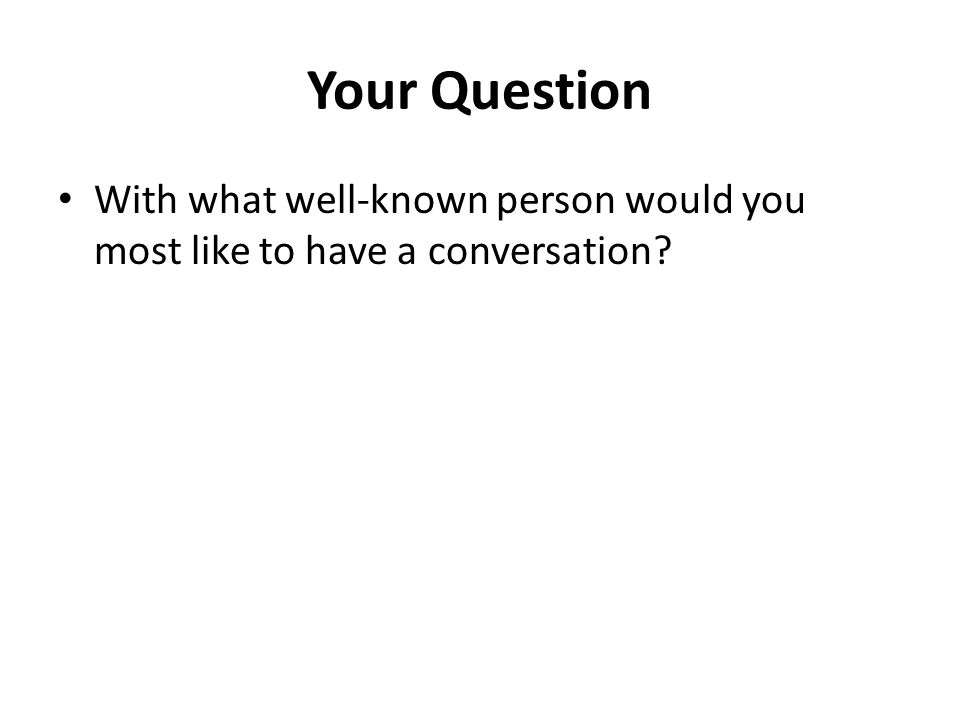 Your Question With what well-known person would you most like to have a conversation?