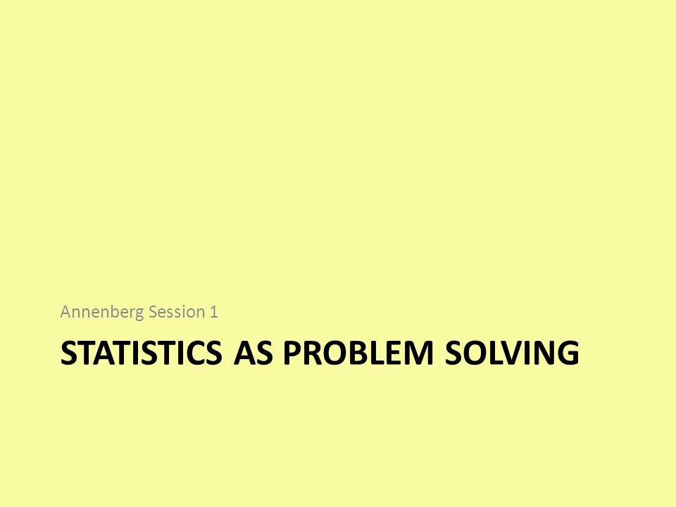 STATISTICS AS PROBLEM SOLVING Annenberg Session 1