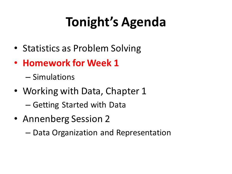 Tonight's Agenda Statistics as Problem Solving Homework for Week 1 – Simulations Working with Data, Chapter 1 – Getting Started with Data Annenberg Session 2 – Data Organization and Representation