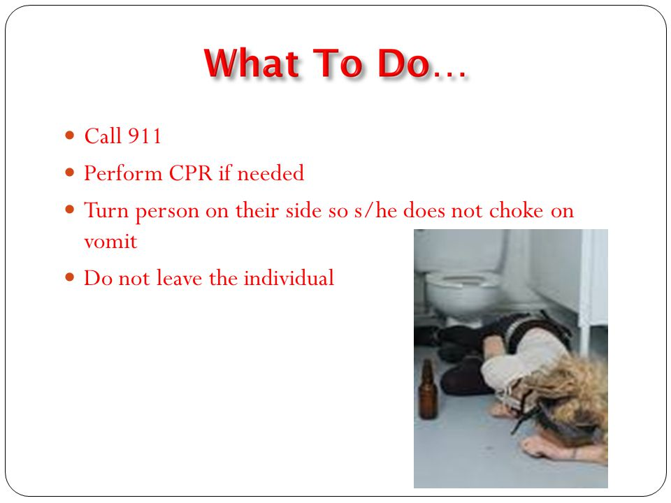 Call 911 Perform CPR if needed Turn person on their side so s/he does not choke on vomit Do not leave the individual