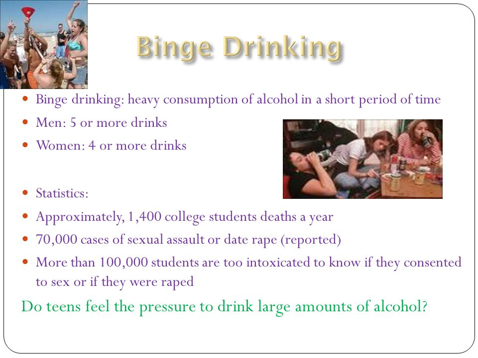 Binge drinking: heavy consumption of alcohol in a short period of time Men: 5 or more drinks Women: 4 or more drinks Statistics: Approximately, 1,400 college students deaths a year 70,000 cases of sexual assault or date rape (reported) More than 100,000 students are too intoxicated to know if they consented to sex or if they were raped Do teens feel the pressure to drink large amounts of alcohol