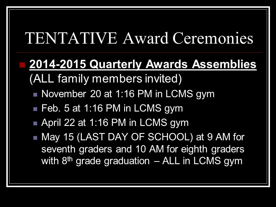 TENTATIVE Award Ceremonies 2014-2015 Quarterly Awards Assemblies (ALL family members invited) November 20 at 1:16 PM in LCMS gym Feb.