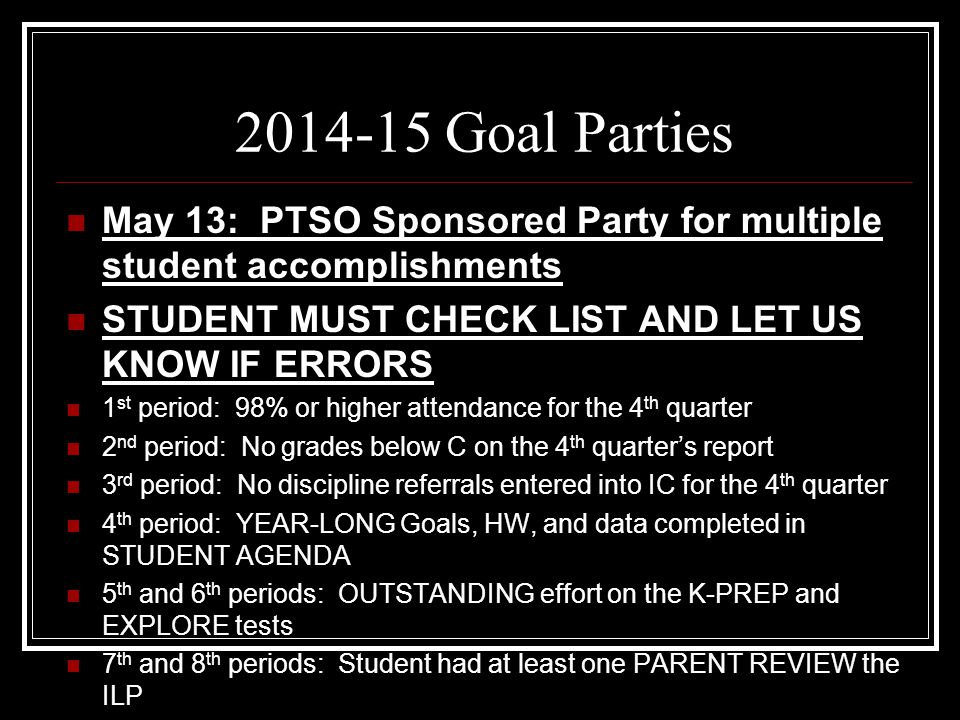 2014-15 Goal Parties May 13: PTSO Sponsored Party for multiple student accomplishments STUDENT MUST CHECK LIST AND LET US KNOW IF ERRORS 1 st period: 98% or higher attendance for the 4 th quarter 2 nd period: No grades below C on the 4 th quarter's report 3 rd period: No discipline referrals entered into IC for the 4 th quarter 4 th period: YEAR-LONG Goals, HW, and data completed in STUDENT AGENDA 5 th and 6 th periods: OUTSTANDING effort on the K-PREP and EXPLORE tests 7 th and 8 th periods: Student had at least one PARENT REVIEW the ILP