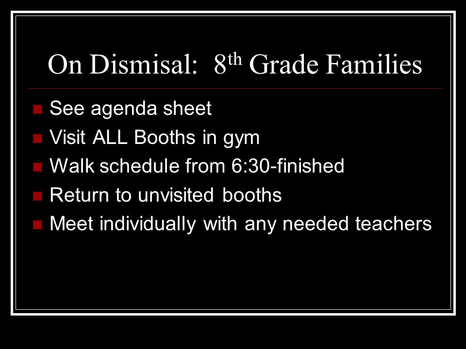 On Dismisal: 8 th Grade Families See agenda sheet Visit ALL Booths in gym Walk schedule from 6:30-finished Return to unvisited booths Meet individuall