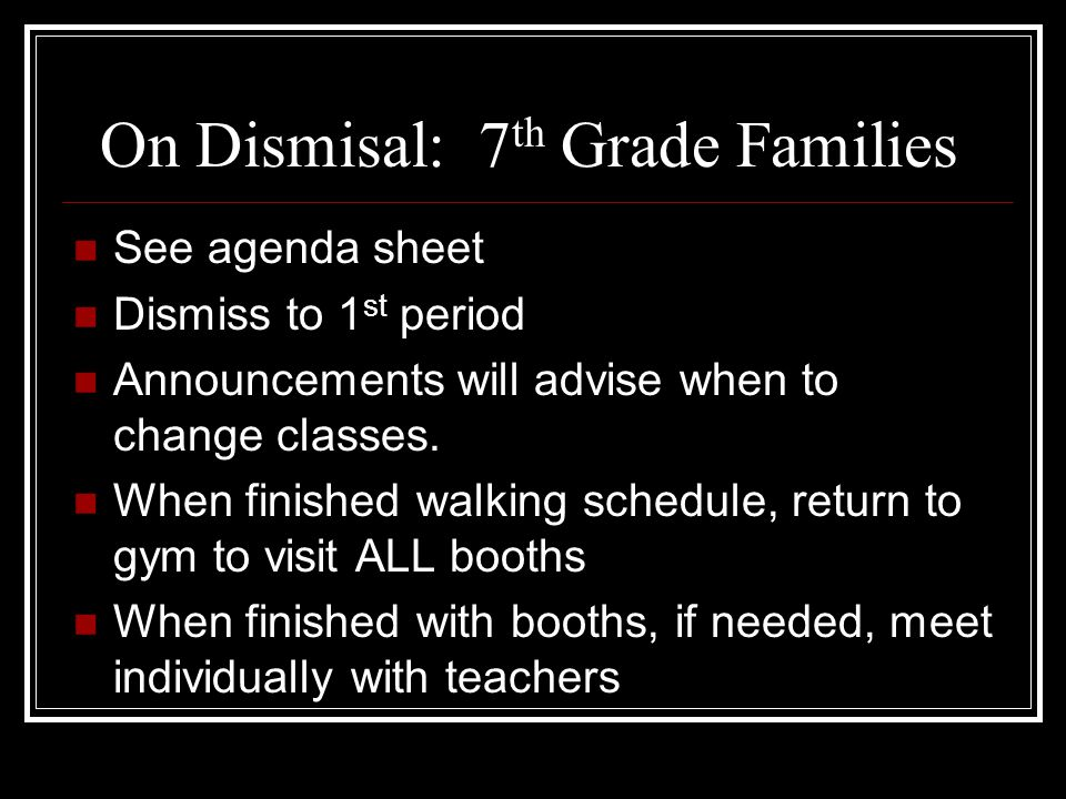 On Dismisal: 7 th Grade Families See agenda sheet Dismiss to 1 st period Announcements will advise when to change classes.