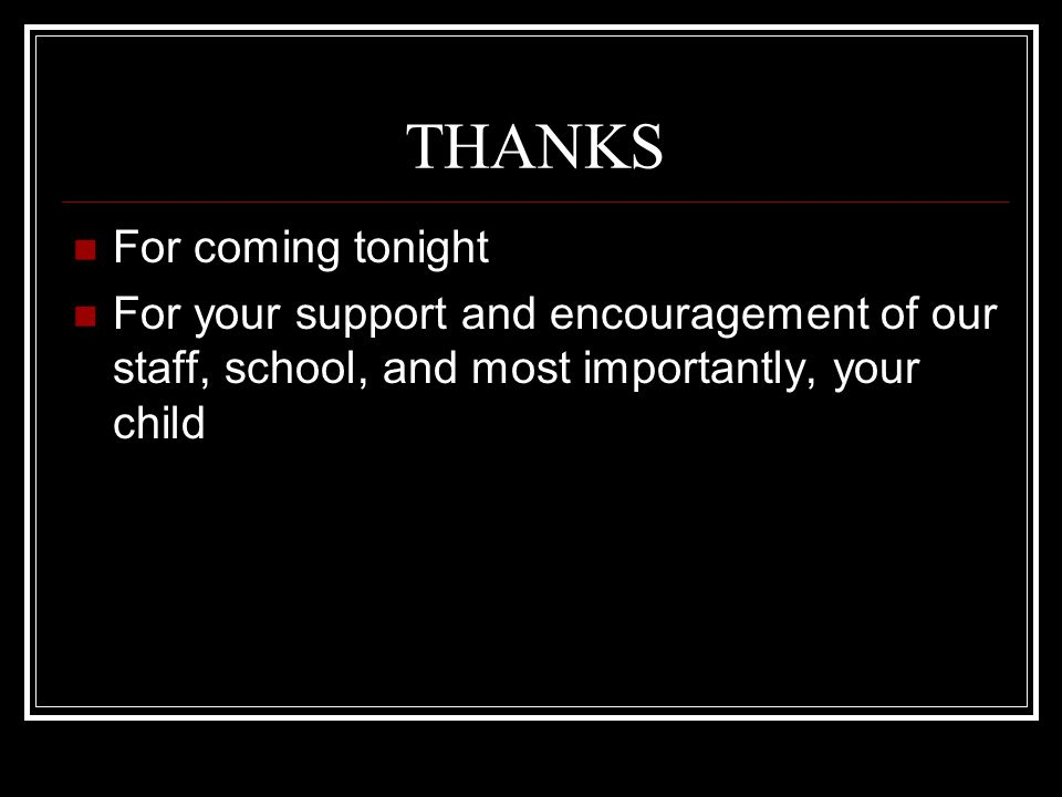 THANKS For coming tonight For your support and encouragement of our staff, school, and most importantly, your child