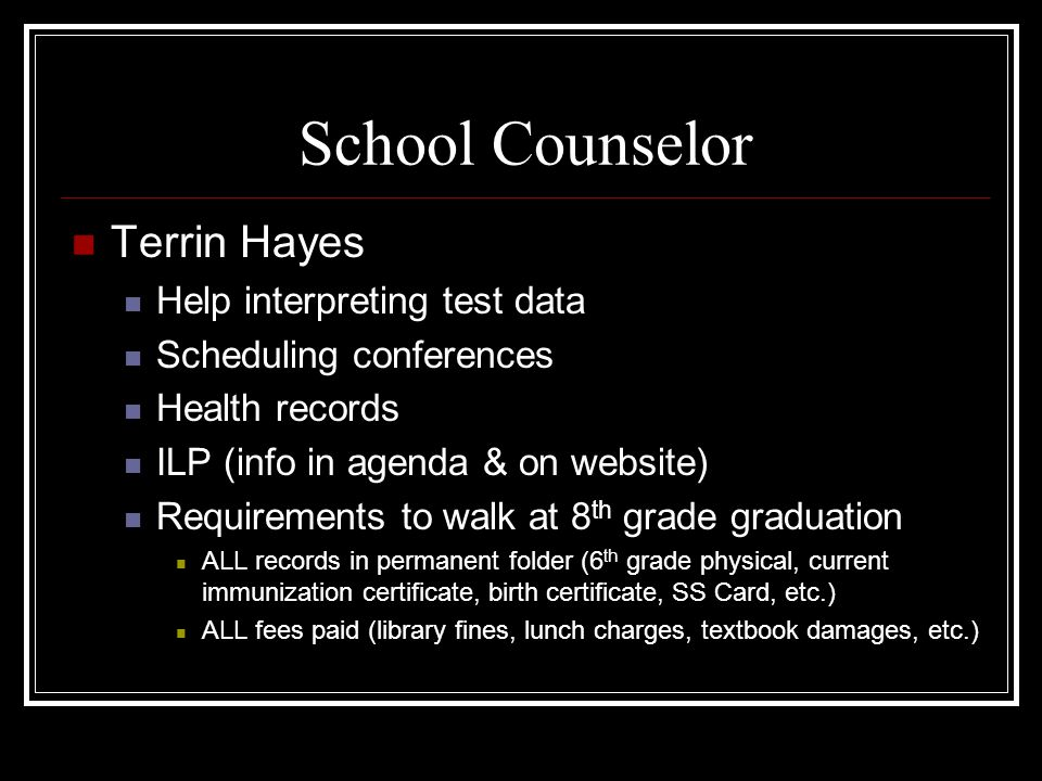 School Counselor Terrin Hayes Help interpreting test data Scheduling conferences Health records ILP (info in agenda & on website) Requirements to walk at 8 th grade graduation ALL records in permanent folder (6 th grade physical, current immunization certificate, birth certificate, SS Card, etc.) ALL fees paid (library fines, lunch charges, textbook damages, etc.)
