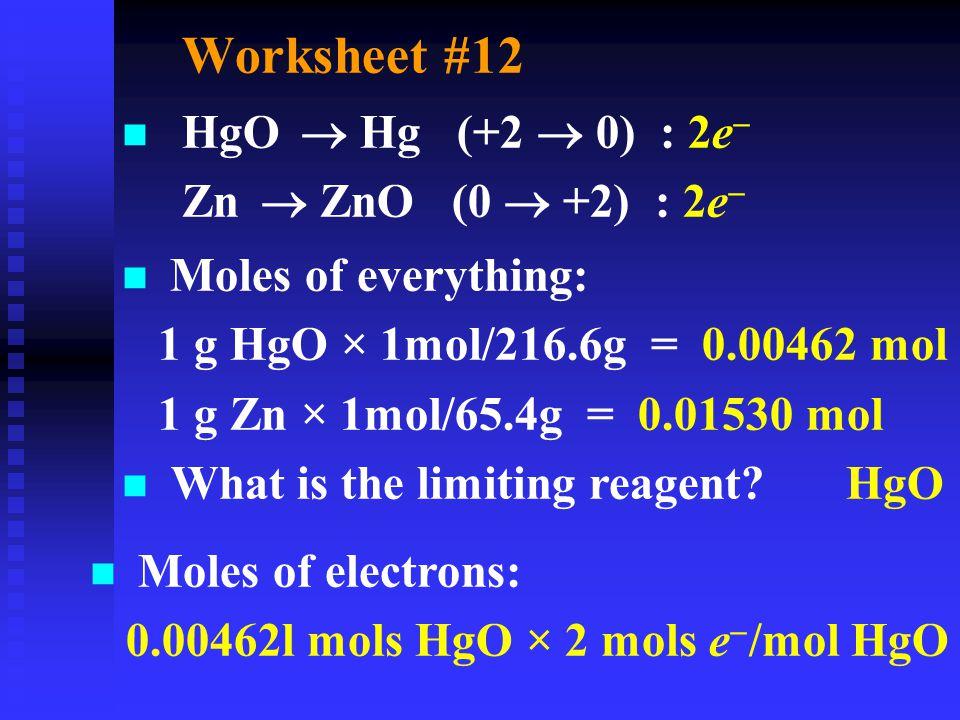 Worksheet #12 HgO  Hg (+2  0) : 2e   Zn  ZnO (0  +2) : 2e  n Moles of everything: 1 g HgO × 1mol/216.6g = 0.00462 mol  1 g Zn × 1mol/65.4g = 0.01530 mol  What is the limiting reagent.