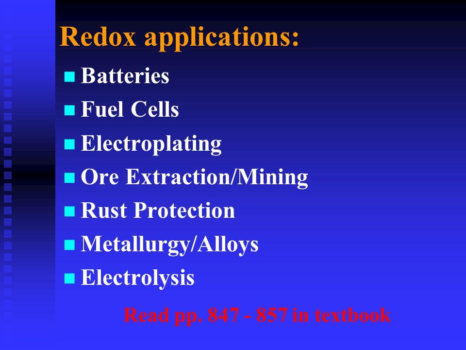 Redox applications: n n Batteries n n Fuel Cells n n Electroplating n n Ore Extraction/Mining n n Rust Protection n n Metallurgy/Alloys n n Electrolysis Read pp.