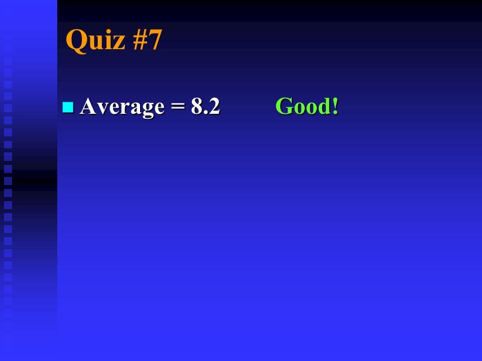 Quiz #7 n Average = 8.2 Good!