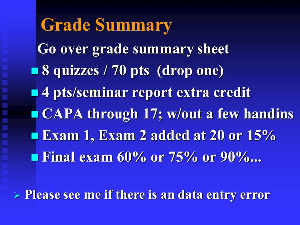 Grade Summary Go over grade summary sheet Go over grade summary sheet n 8 quizzes / 70 pts (drop one) n 4 pts/seminar report extra credit n CAPA through 17; w/out a few handins n Exam 1, Exam 2 added at 20 or 15% n Final exam 60% or 75% or 90%...
