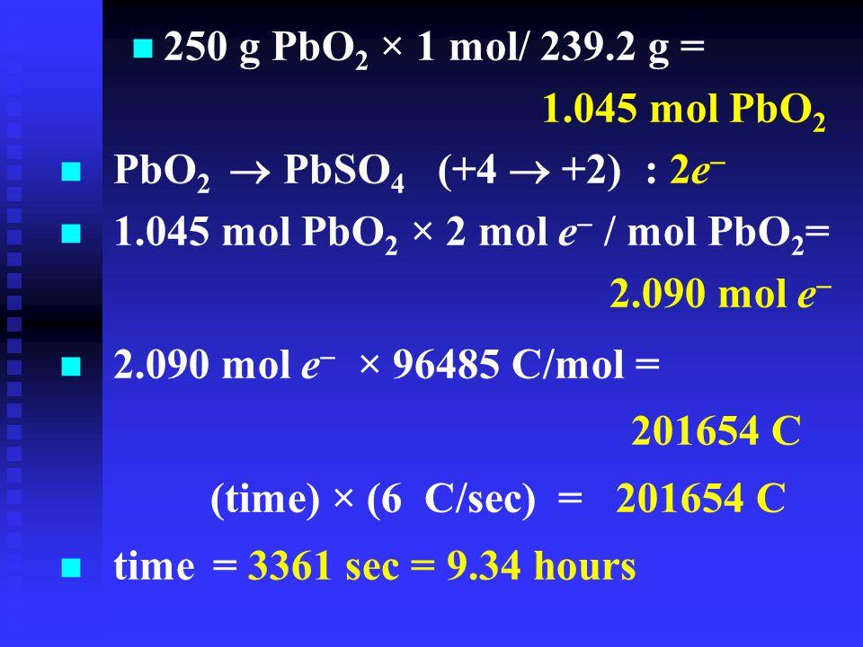 n n 250 g PbO 2 × 1 mol/ 239.2 g = 1.045 mol PbO 2 2.090 mol e  × 96485 C/mol = 201654 C (time) × (6 C/sec) = 201654 C  time = 3361 sec = 9.34 hours PbO 2  PbSO 4 (+4  +2) : 2e   1.045 mol PbO 2 × 2 mol e  / mol PbO 2 =  2.090 mol e 