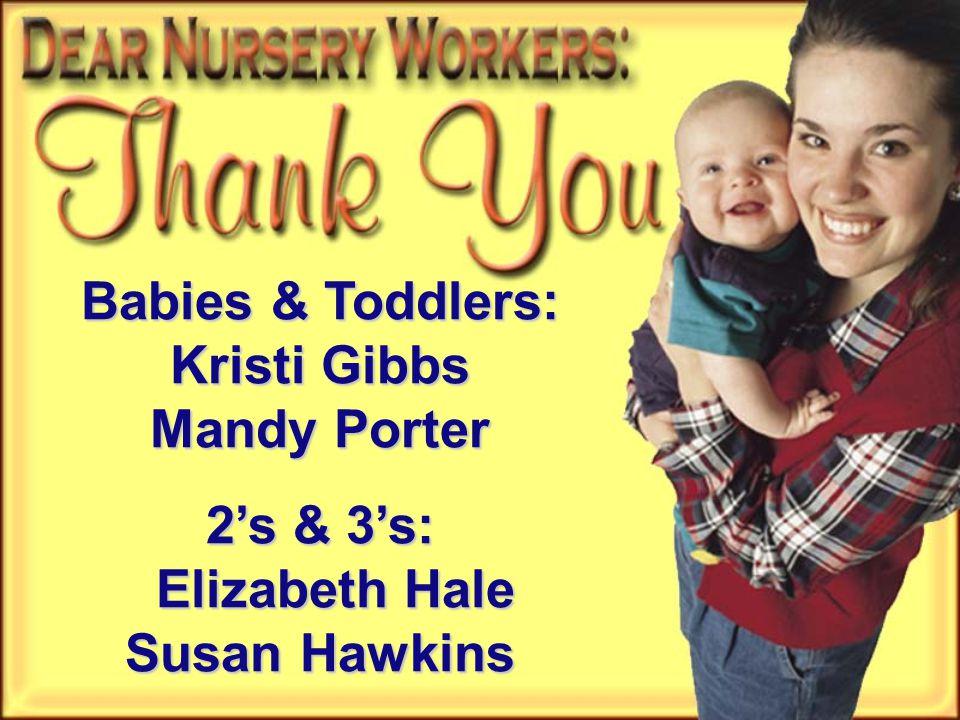 Babies & Toddlers: Kristi Gibbs Mandy Porter 2's & 3's: Elizabeth Hale Susan Hawkins