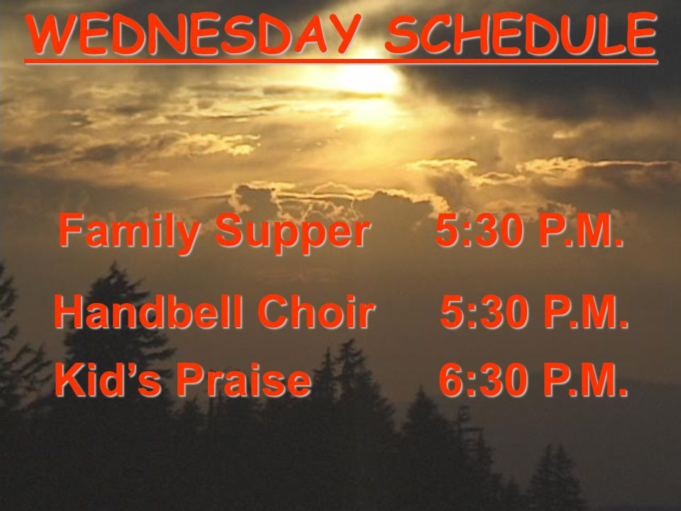 WEDNESDAY SCHEDULE Family Supper 5:30 P.M. Handbell Choir 5:30 P.M. Kid's Praise 6:30 P.M.