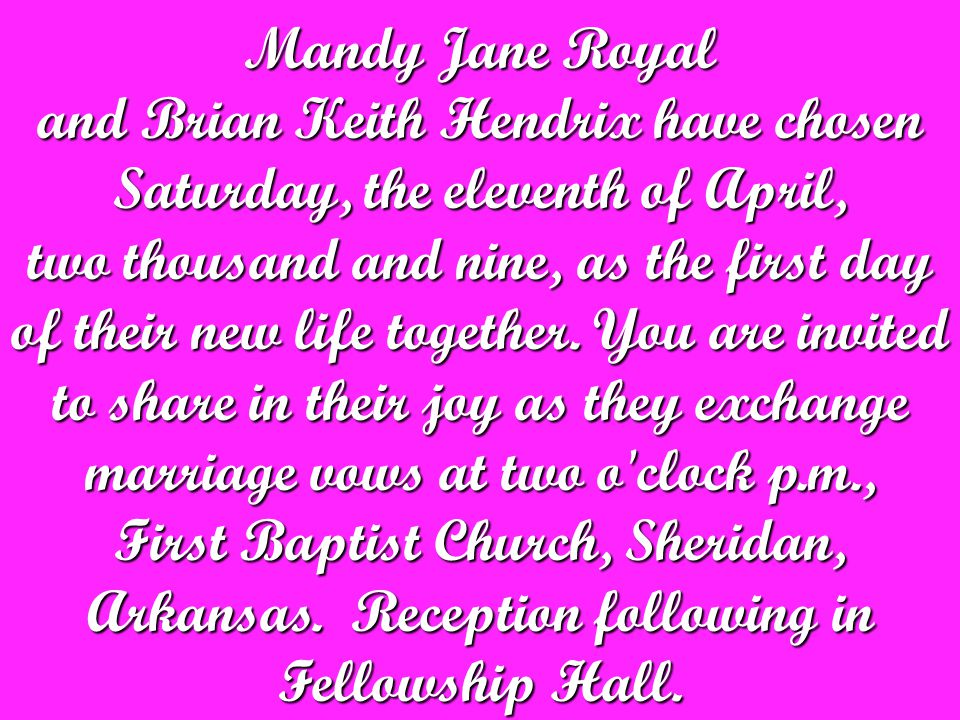 Mandy Jane Royal and Brian Keith Hendrix have chosen Saturday, the eleventh of April, two thousand and nine, as the first day of their new life together.