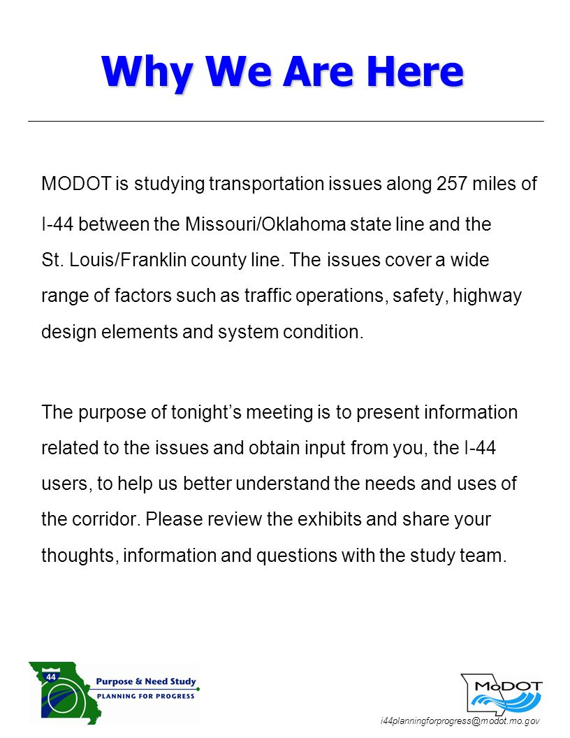 i44planningforprogress@modot.mo.gov MODOT is studying transportation issues along 257 miles of I-44 between the Missouri/Oklahoma state line and the St.