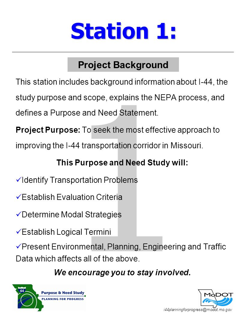 i44planningforprogress@modot.mo.gov 1 This station includes background information about I-44, the study purpose and scope, explains the NEPA process, and defines a Purpose and Need Statement.