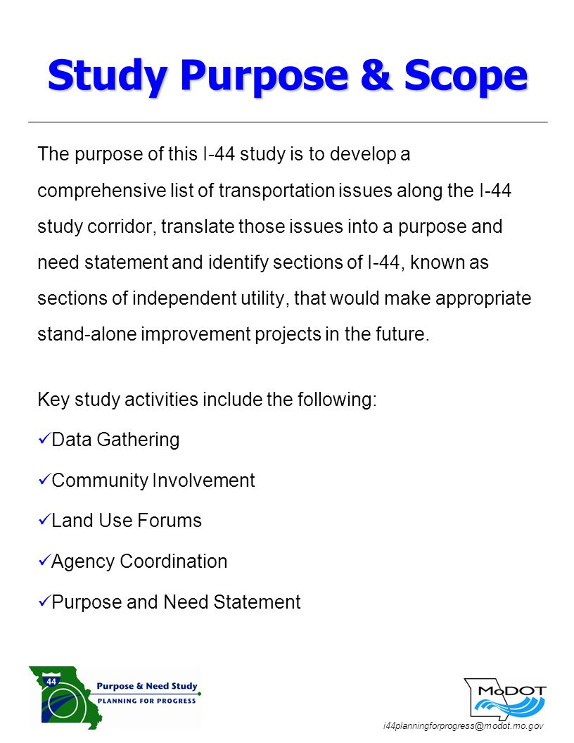 i44planningforprogress@modot.mo.gov The purpose of this I-44 study is to develop a comprehensive list of transportation issues along the I-44 study corridor, translate those issues into a purpose and need statement and identify sections of I-44, known as sections of independent utility, that would make appropriate stand-alone improvement projects in the future.