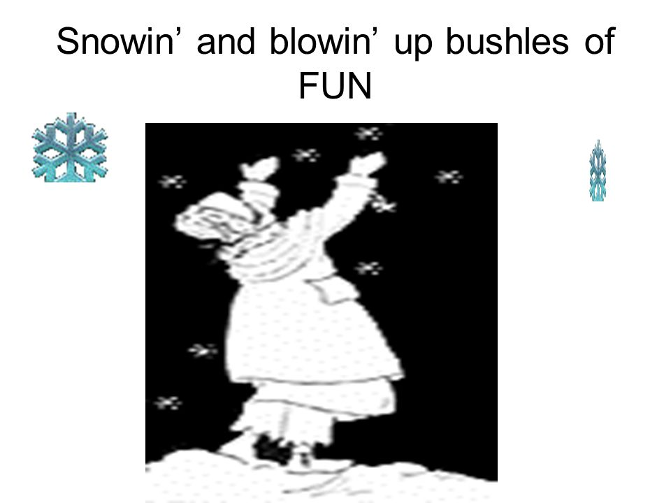 Snowin' and blowin' up bushles of FUN