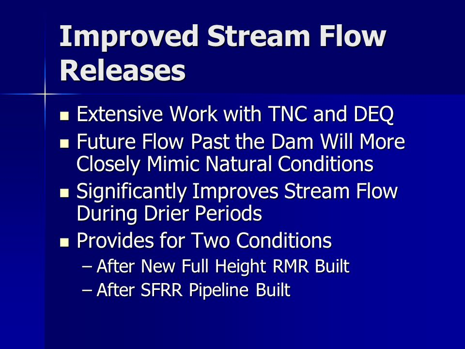 Improved Stream Flow Releases Extensive Work with TNC and DEQ Extensive Work with TNC and DEQ Future Flow Past the Dam Will More Closely Mimic Natural Conditions Future Flow Past the Dam Will More Closely Mimic Natural Conditions Significantly Improves Stream Flow During Drier Periods Significantly Improves Stream Flow During Drier Periods Provides for Two Conditions Provides for Two Conditions –After New Full Height RMR Built –After SFRR Pipeline Built