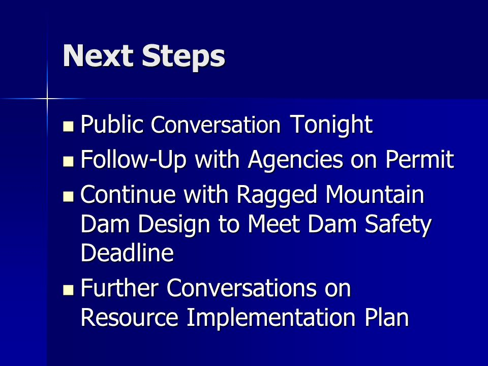 Next Steps Public Conversation Tonight Public Conversation Tonight Follow-Up with Agencies on Permit Follow-Up with Agencies on Permit Continue with Ragged Mountain Dam Design to Meet Dam Safety Deadline Continue with Ragged Mountain Dam Design to Meet Dam Safety Deadline Further Conversations on Resource Implementation Plan Further Conversations on Resource Implementation Plan