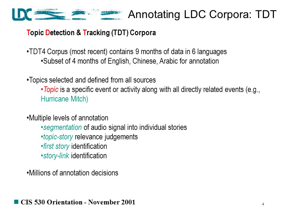 n CIS 530 Orientation - November 2001 4 Annotating LDC Corpora: TDT Topic Detection & Tracking (TDT) Corpora TDT4 Corpus (most recent) contains 9 months of data in 6 languages Subset of 4 months of English, Chinese, Arabic for annotation Topics selected and defined from all sources Topic is a specific event or activity along with all directly related events (e.g., Hurricane Mitch) Multiple levels of annotation segmentation of audio signal into individual stories topic-story relevance judgements first story identification story-link identification Millions of annotation decisions