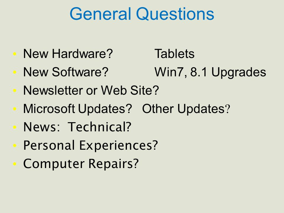 General Questions New Hardware? Tablets New Software? Win7, 8.1 Upgrades Newsletter or Web Site? Microsoft Updates? Other Updates ? News: Technical? P