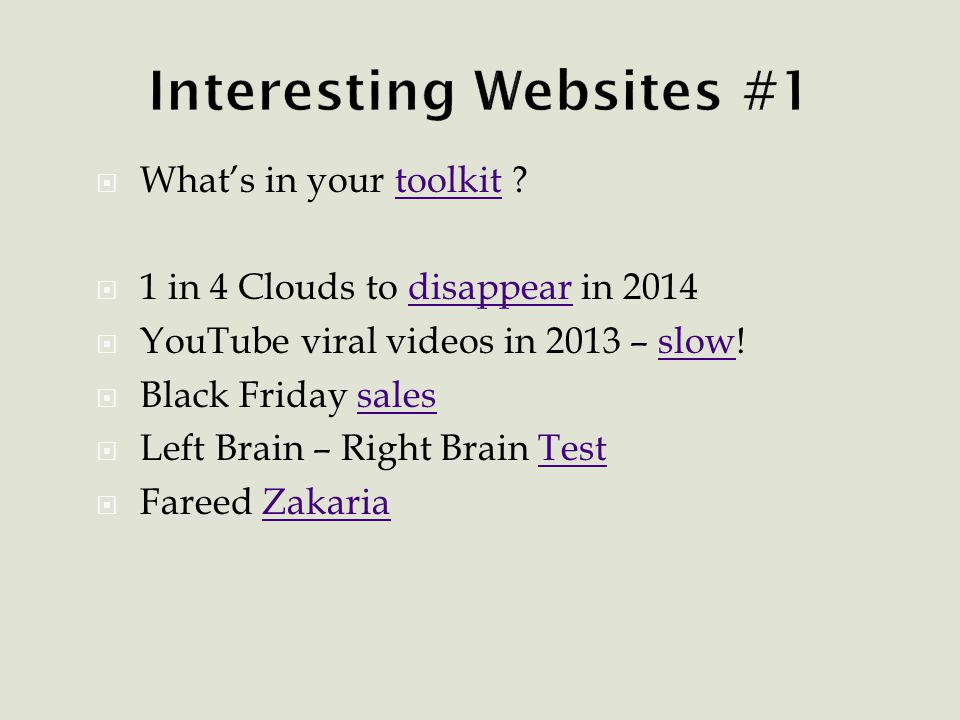  What's in your toolkit toolkit  1 in 4 Clouds to disappear in 2014disappear  YouTube viral videos in 2013 – slow!slow  Black Friday salessales  Left Brain – Right Brain TestTest  Fareed ZakariaZakaria