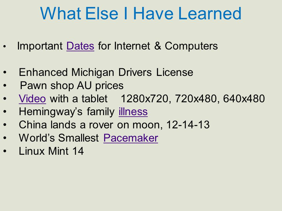 What Else I Have Learned Important Dates for Internet & ComputersDates Enhanced Michigan Drivers License Pawn shop AU prices Video with a tablet 1280x720, 720x480, 640x480Video Hemingway's family illnessillness China lands a rover on moon, 12-14-13 World's Smallest PacemakerPacemaker Linux Mint 14