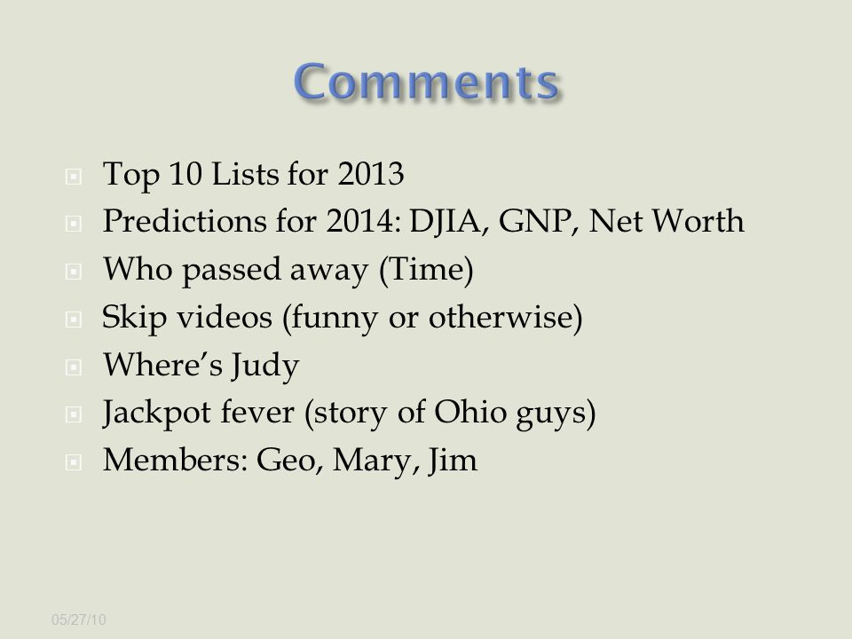  Top 10 Lists for 2013  Predictions for 2014: DJIA, GNP, Net Worth  Who passed away (Time)  Skip videos (funny or otherwise)  Where's Judy  Jackpot fever (story of Ohio guys)  Members: Geo, Mary, Jim 05/27/10